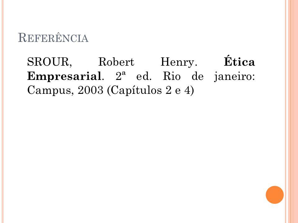 R EFERÊNCIA SROUR, Robert Henry. Ética Empresarial. 2ª ed. Rio de janeiro: Campus, 2003 (Capítulos 2 e 4)