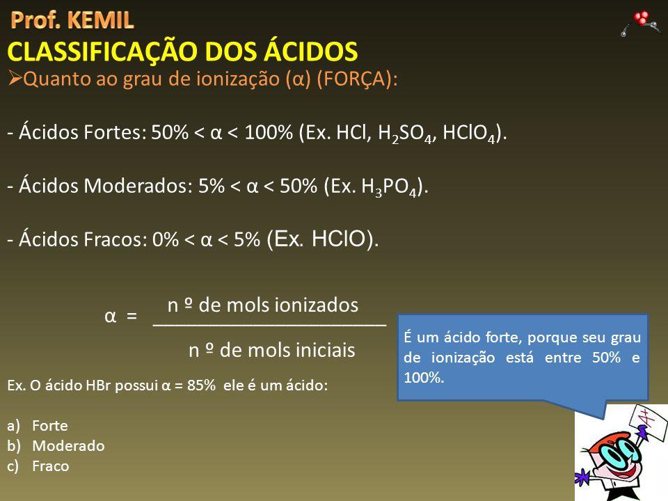 CLASSIFICAÇÃO DOS ÁCIDOS Quanto ao grau de ionização (α) (FORÇA): - Ácidos Fortes: 50% < α < 100% (Ex. HCl, H 2 SO 4, HClO 4 ). - Ácidos Moderados: 5%