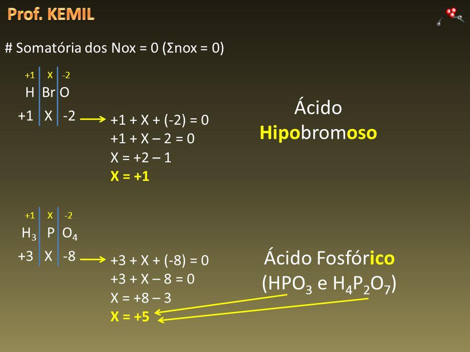 # Somatória dos Nox = 0 (Σnox = 0) H Br O +1 X -2 +1 + X + (-2) = 0 +1 + X – 2 = 0 X = +2 – 1 X = +1 Ácido Hipobromoso H 3 P O 4 +1 X -2 +3 X -8 +3 + X + (-8) = 0 +3 + X – 8 = 0 X = +8 – 3 X = +5 Ácido Fosfórico (HPO 3 e H 4 P 2 O 7 )