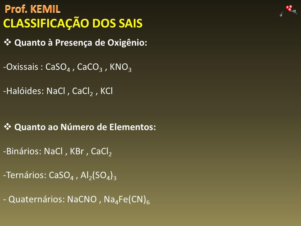 CLASSIFICAÇÃO DOS SAIS Quanto à Presença de Oxigênio: -Oxissais : CaSO 4, CaCO 3, KNO 3 -Halóides: NaCl, CaCl 2, KCl Quanto ao Número de Elementos: -B