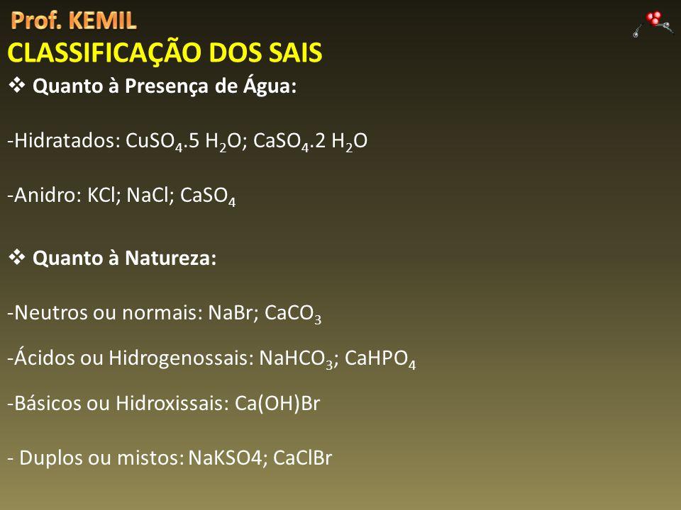 CLASSIFICAÇÃO DOS SAIS Quanto à Presença de Água: -Hidratados: CuSO 4.5 H 2 O; CaSO 4.2 H 2 O -Anidro: KCl; NaCl; CaSO 4 Quanto à Natureza: -Neutros ou normais: NaBr; CaCO 3 -Ácidos ou Hidrogenossais: NaHCO 3 ; CaHPO 4 -Básicos ou Hidroxissais: Ca(OH)Br - Duplos ou mistos: NaKSO4; CaClBr