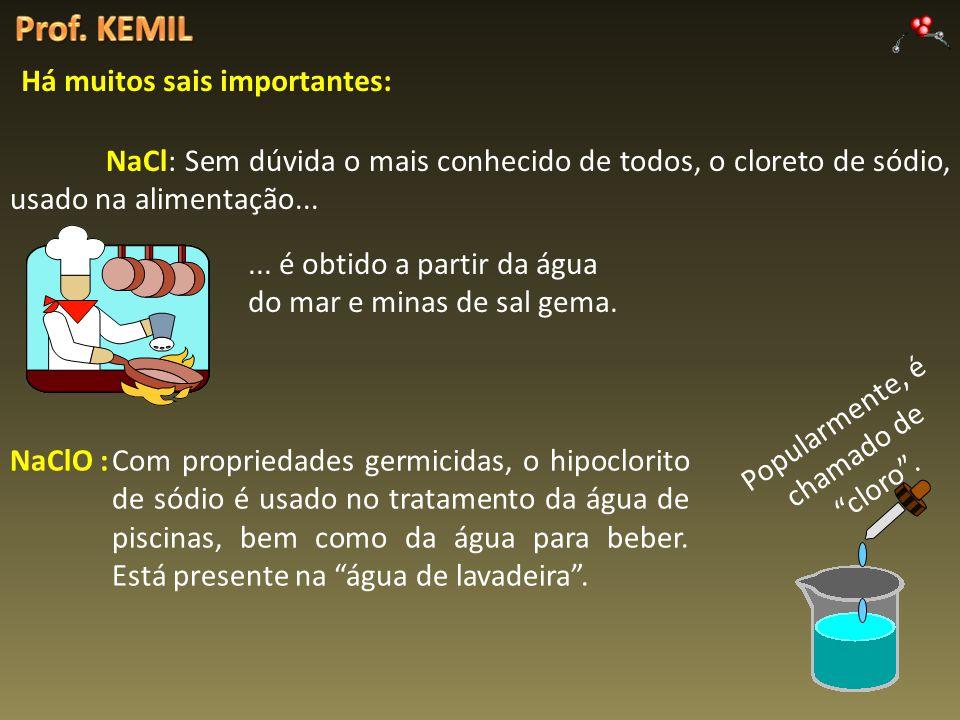 Há muitos sais importantes: NaCl: Sem dúvida o mais conhecido de todos, o cloreto de sódio, usado na alimentação...... é obtido a partir da água do ma