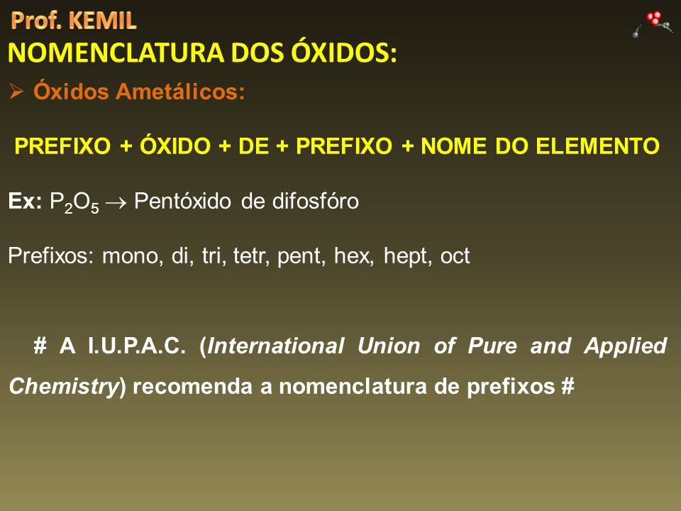 NOMENCLATURA DOS ÓXIDOS: Óxidos Ametálicos: PREFIXO + ÓXIDO + DE + PREFIXO + NOME DO ELEMENTO Ex: P 2 O 5 Pentóxido de difosfóro Prefixos: mono, di, t