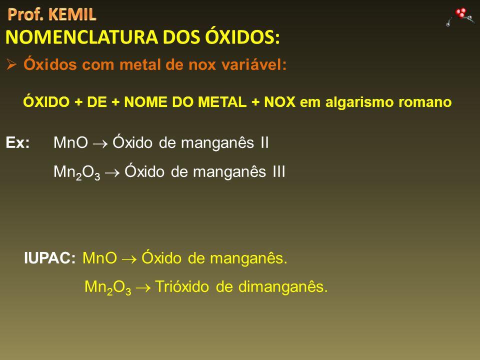 NOMENCLATURA DOS ÓXIDOS: Óxidos com metal de nox variável: ÓXIDO + DE + NOME DO METAL + NOX em algarismo romano Ex: MnO Óxido de manganês II Mn 2 O 3 Óxido de manganês III IUPAC: MnO Óxido de manganês.