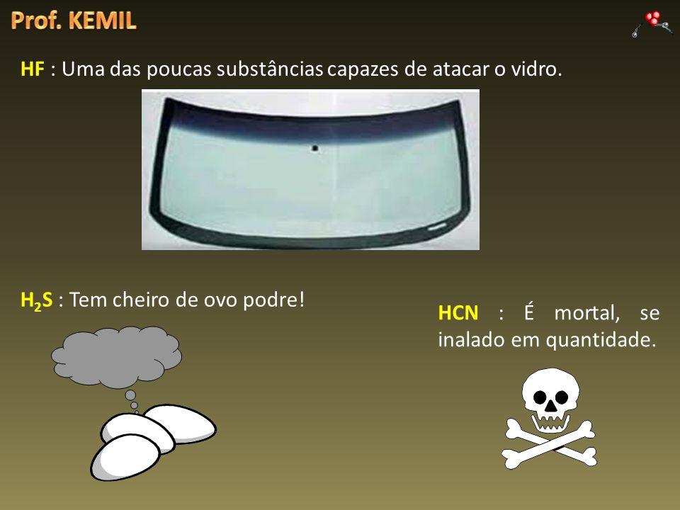 H 2 S : Tem cheiro de ovo podre! HCN : É mortal, se inalado em quantidade. HF : Uma das poucas substâncias capazes de atacar o vidro.