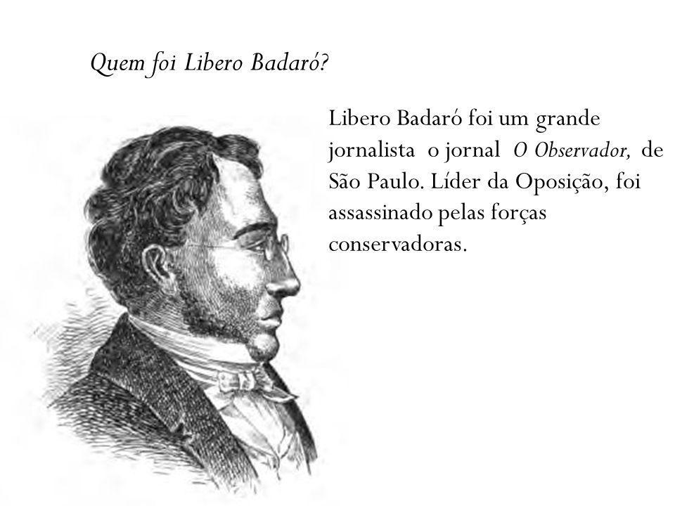 Quem foi Libero Badaró.Libero Badaró foi um grande jornalista o jornal O Observador, de São Paulo.
