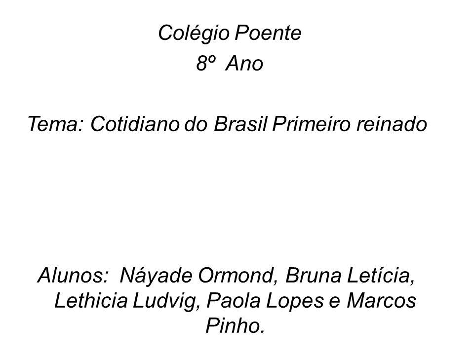Colégio Poente 8º Ano Tema: Cotidiano do Brasil Primeiro reinado Alunos: Náyade Ormond, Bruna Letícia, Lethicia Ludvig, Paola Lopes e Marcos Pinho.