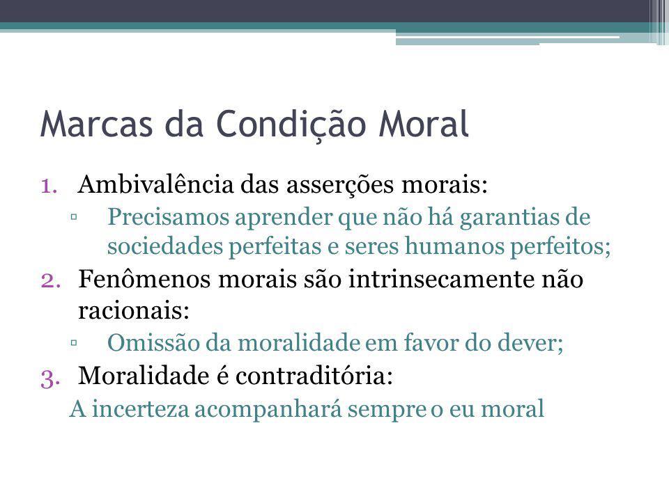 Marcas da Condição Moral 1.Ambivalência das asserções morais: Precisamos aprender que não há garantias de sociedades perfeitas e seres humanos perfeit