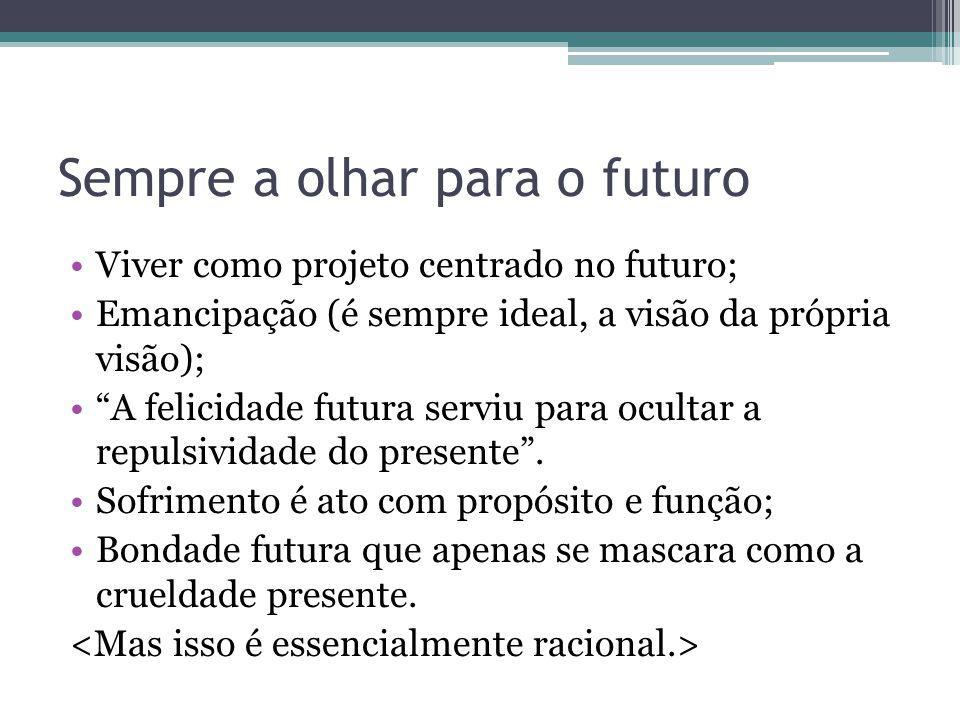 Sempre a olhar para o futuro Viver como projeto centrado no futuro; Emancipação (é sempre ideal, a visão da própria visão); A felicidade futura serviu