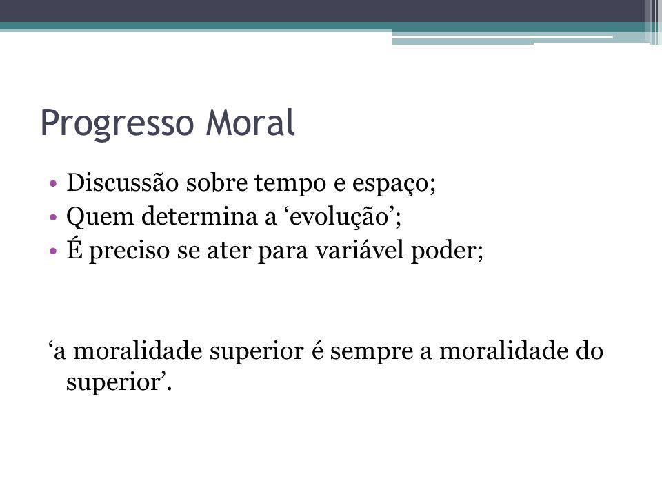 Progresso Moral Discussão sobre tempo e espaço; Quem determina a evolução; É preciso se ater para variável poder; a moralidade superior é sempre a mor