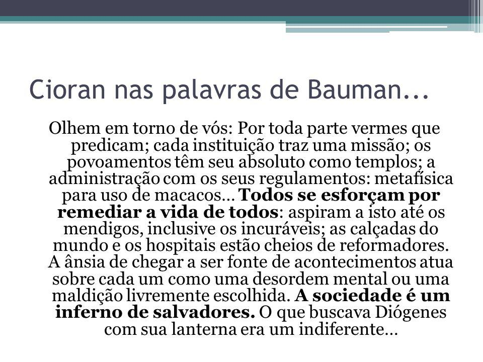 Cioran nas palavras de Bauman... Olhem em torno de vós: Por toda parte vermes que predicam; cada instituição traz uma missão; os povoamentos têm seu a