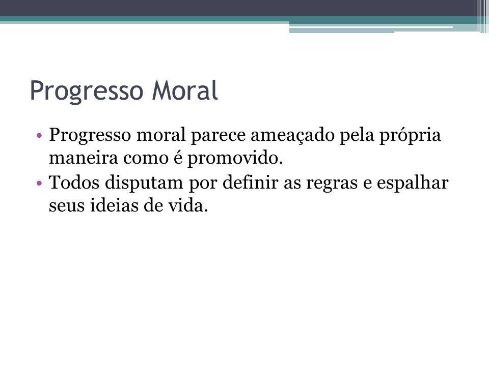 Progresso Moral Progresso moral parece ameaçado pela própria maneira como é promovido. Todos disputam por definir as regras e espalhar seus ideias de