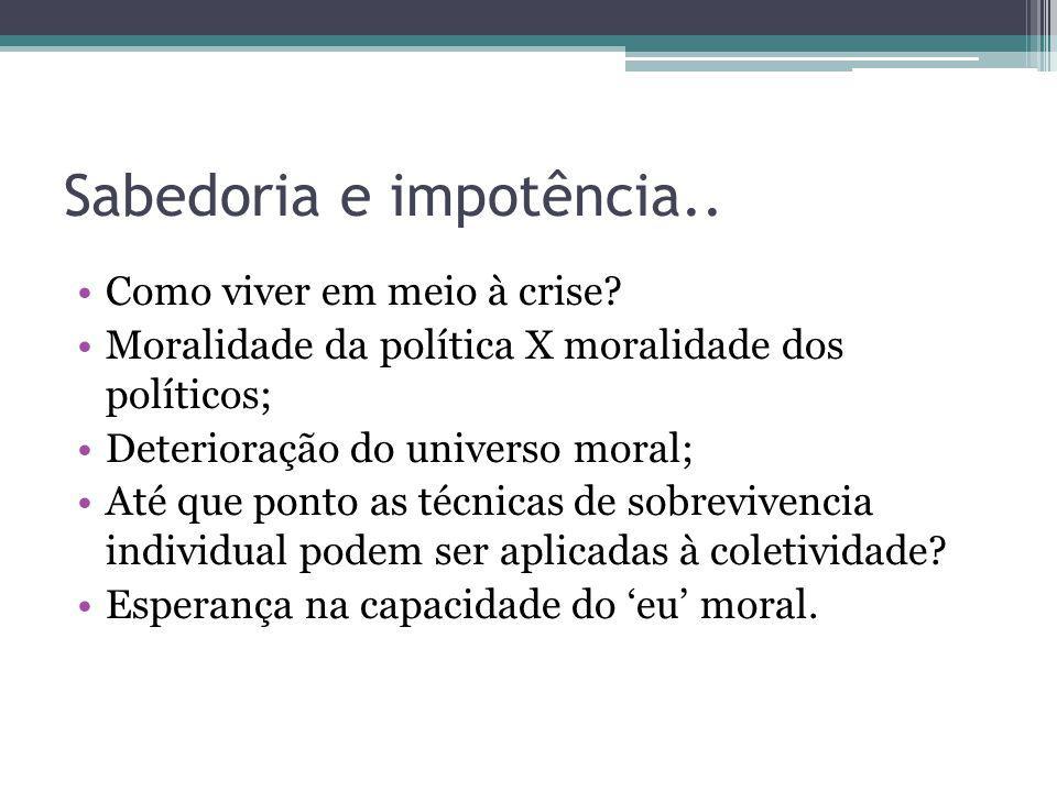 Sabedoria e impotência.. Como viver em meio à crise? Moralidade da política X moralidade dos políticos; Deterioração do universo moral; Até que ponto