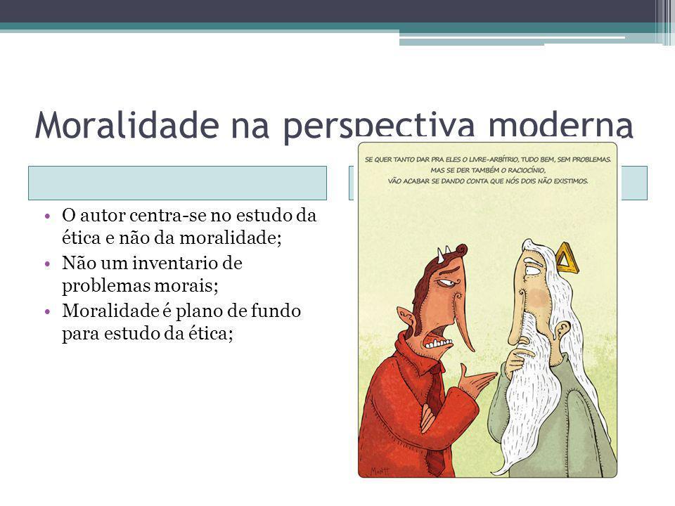 Moralidade na perspectiva moderna O autor centra-se no estudo da ética e não da moralidade; Não um inventario de problemas morais; Moralidade é plano