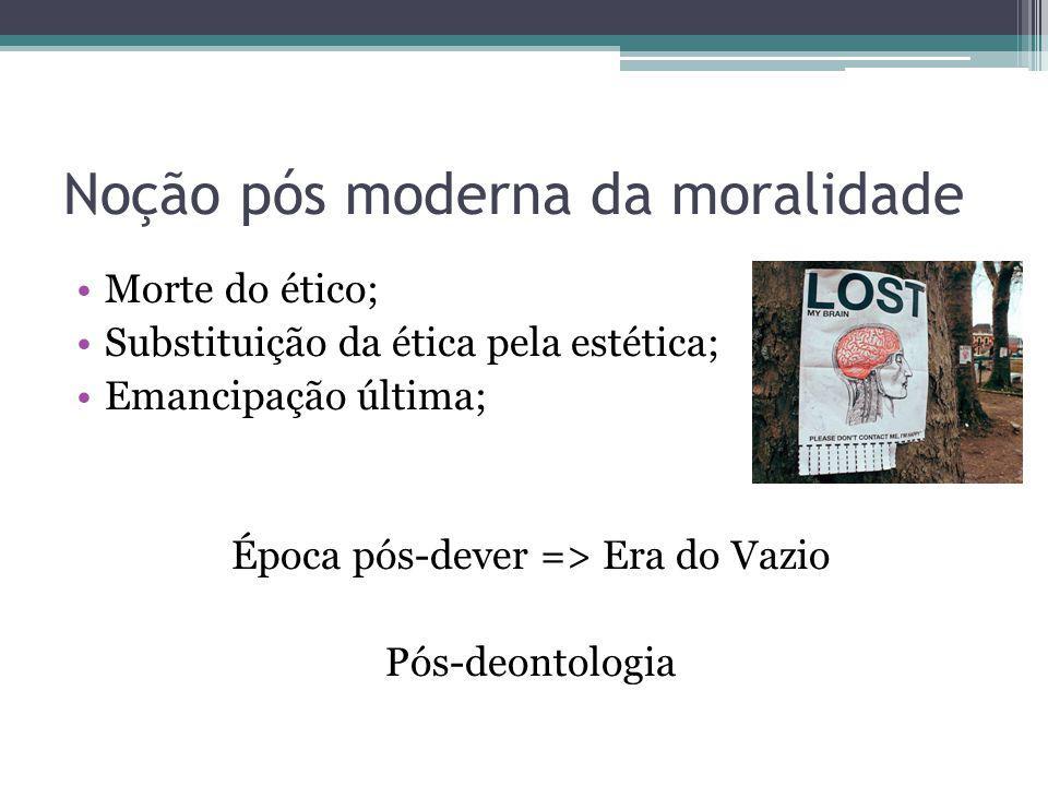 Noção pós moderna da moralidade Morte do ético; Substituição da ética pela estética; Emancipação última; Época pós-dever => Era do Vazio Pós-deontolog