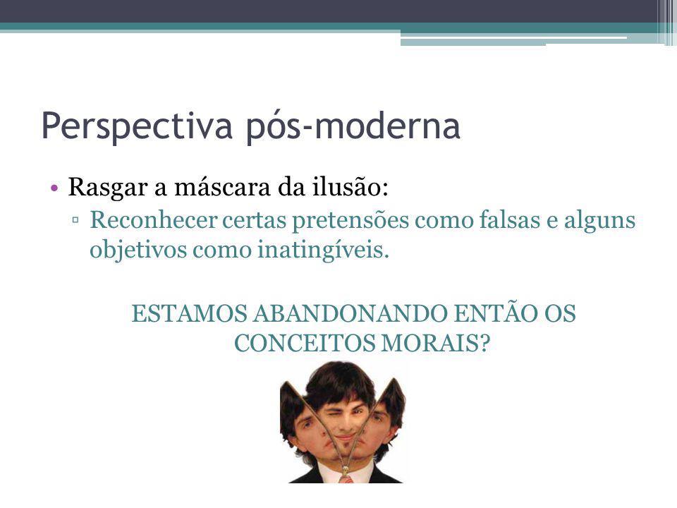 Perspectiva pós-moderna Rasgar a máscara da ilusão: Reconhecer certas pretensões como falsas e alguns objetivos como inatingíveis. ESTAMOS ABANDONANDO