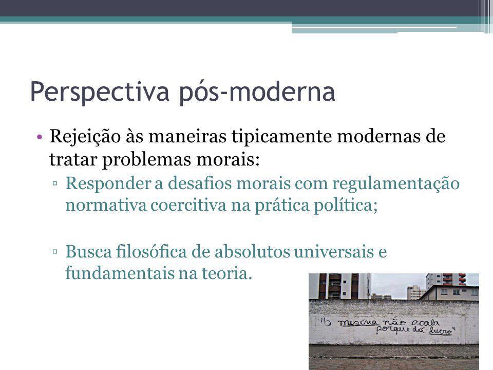 Perspectiva pós-moderna Rejeição às maneiras tipicamente modernas de tratar problemas morais: Responder a desafios morais com regulamentação normativa
