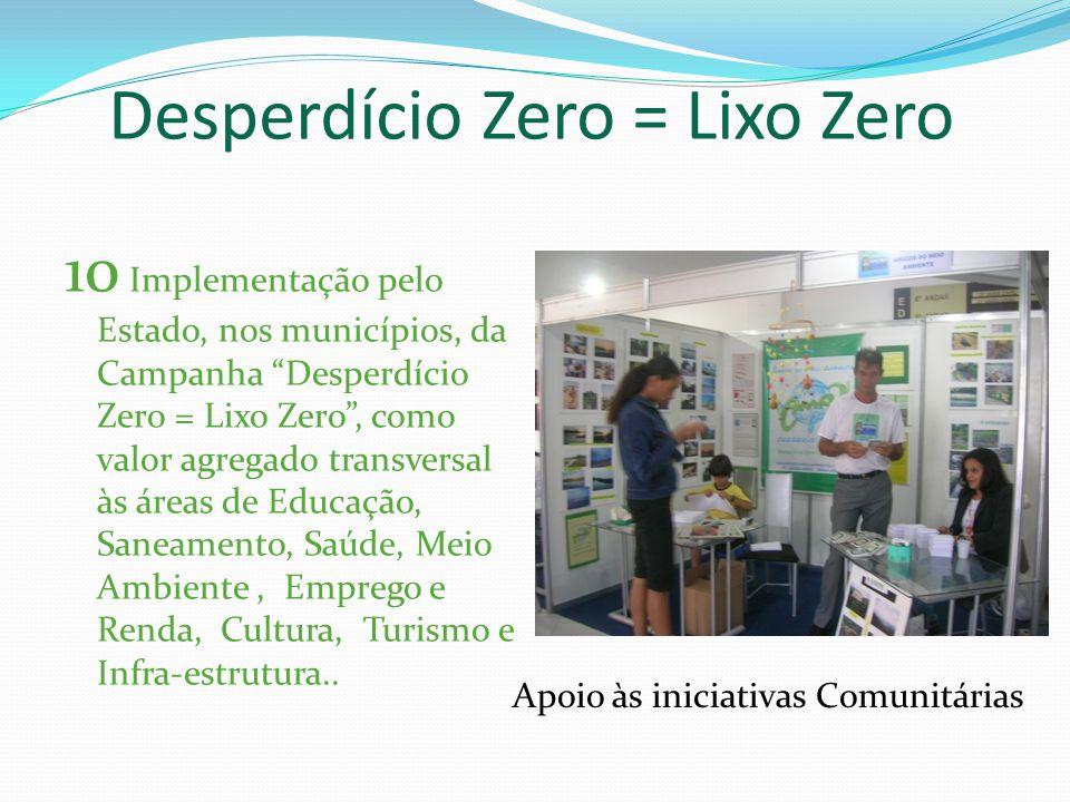 10 Implementação pelo Estado, nos municípios, da Campanha Desperdício Zero = Lixo Zero, como valor agregado transversal às áreas de Educação, Saneamento, Saúde, Meio Ambiente, Emprego e Renda, Cultura, Turismo e Infra-estrutura..