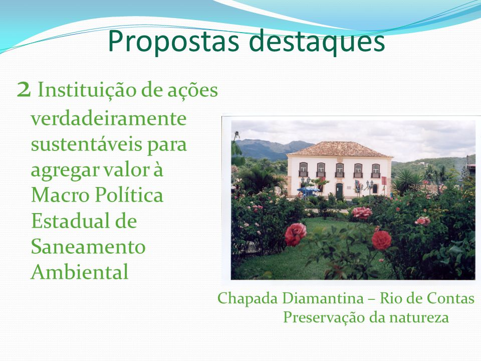 Propostas destaques 2 Instituição de ações verdadeiramente sustentáveis para agregar valor à Macro Política Estadual de Saneamento Ambiental Chapada Diamantina – Rio de Contas Preservação da natureza