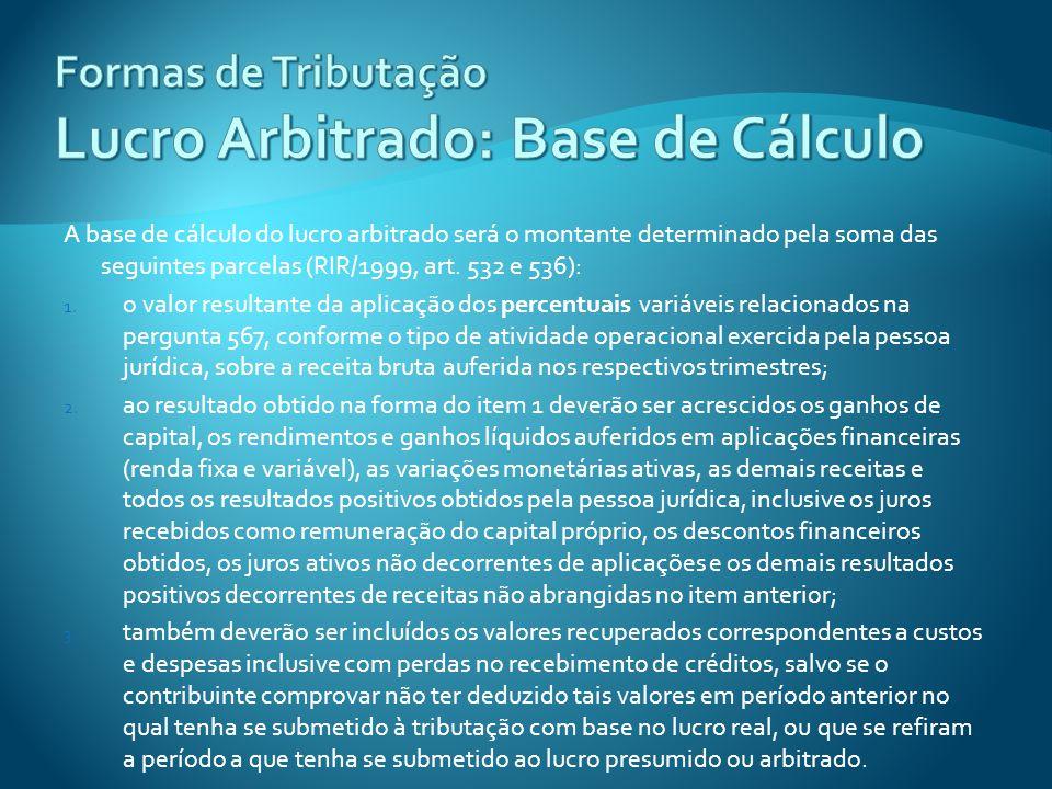 A base de cálculo do lucro arbitrado será o montante determinado pela soma das seguintes parcelas (RIR/1999, art. 532 e 536): 1. o valor resultante da