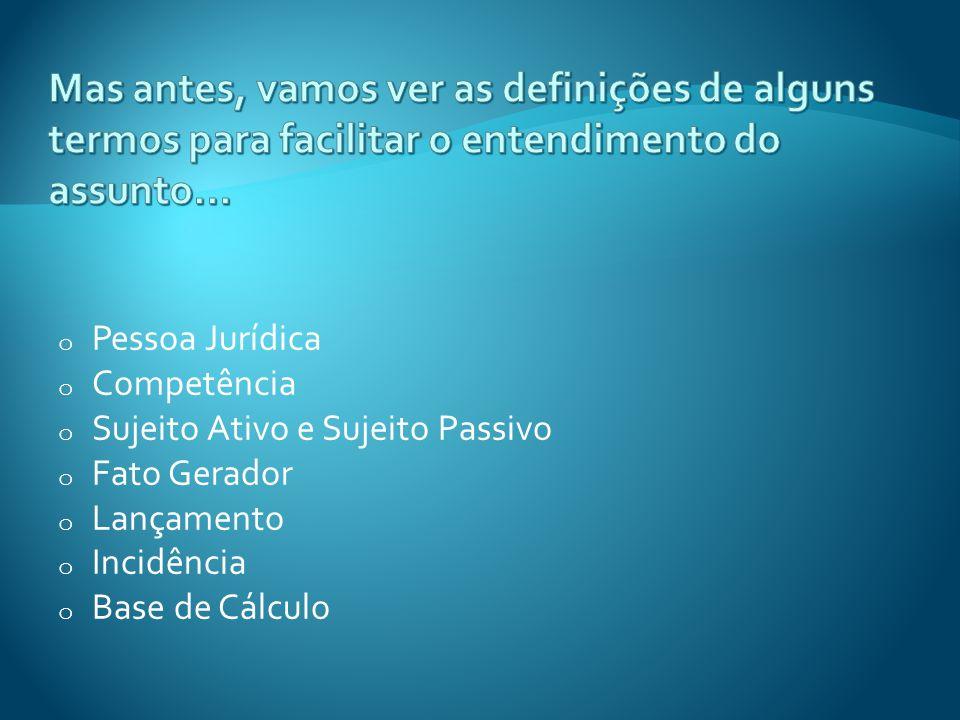 o Pessoa Jurídica o Competência o Sujeito Ativo e Sujeito Passivo o Fato Gerador o Lançamento o Incidência o Base de Cálculo