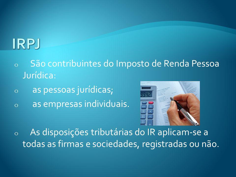 o São contribuintes do Imposto de Renda Pessoa Jurídica: o as pessoas jurídicas; o as empresas individuais. o As disposições tributárias do IR aplicam
