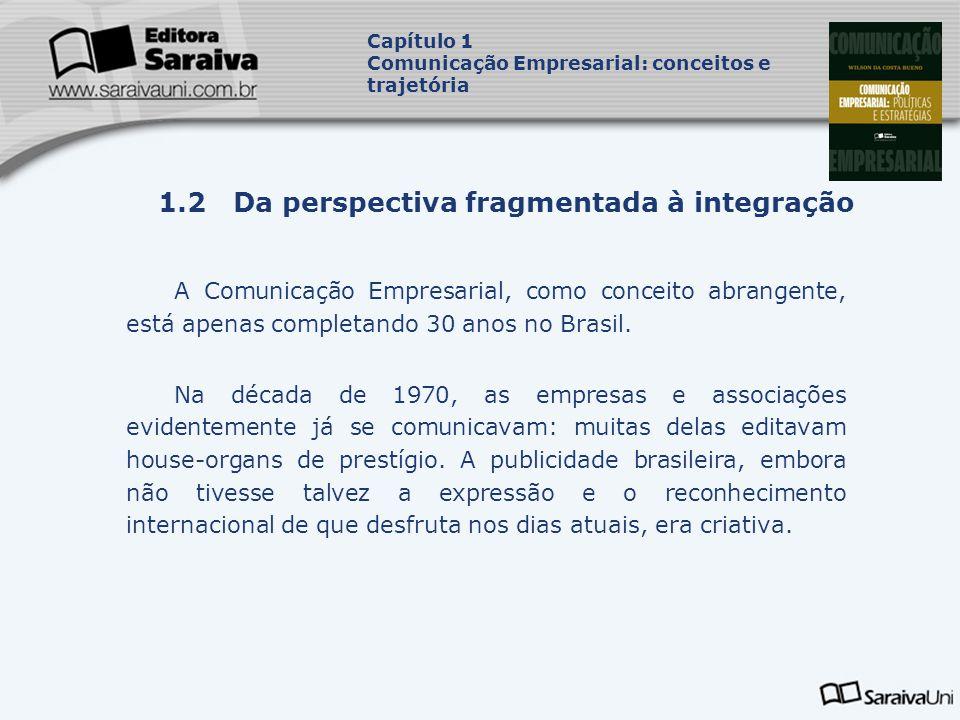 Capa da Obra Capítulo 1 Comunicação Empresarial: conceitos e trajetória 1.2 Da perspectiva fragmentada à integração A Comunicação Empresarial, como conceito abrangente, está apenas completando 30 anos no Brasil.