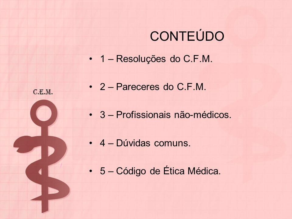 CONTEÚDO 1 – Resoluções do C.F.M. 2 – Pareceres do C.F.M. 3 – Profissionais não-médicos. 4 – Dúvidas comuns. 5 – Código de Ética Médica. C.E.M.