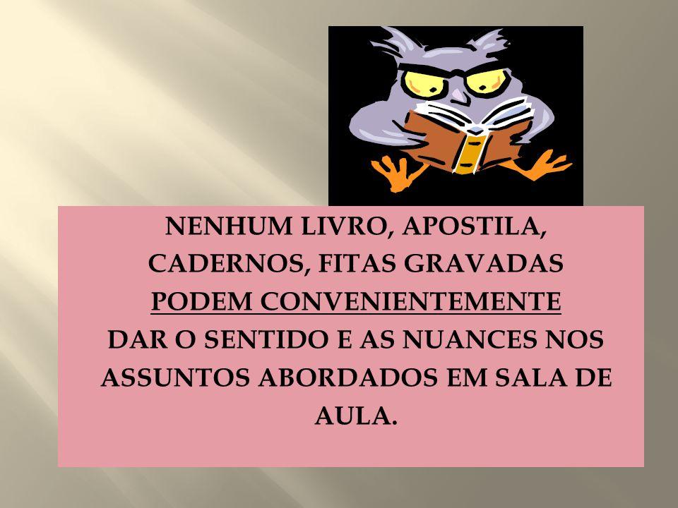 NENHUM LIVRO, APOSTILA, CADERNOS, FITAS GRAVADAS PODEM CONVENIENTEMENTE DAR O SENTIDO E AS NUANCES NOS ASSUNTOS ABORDADOS EM SALA DE AULA.
