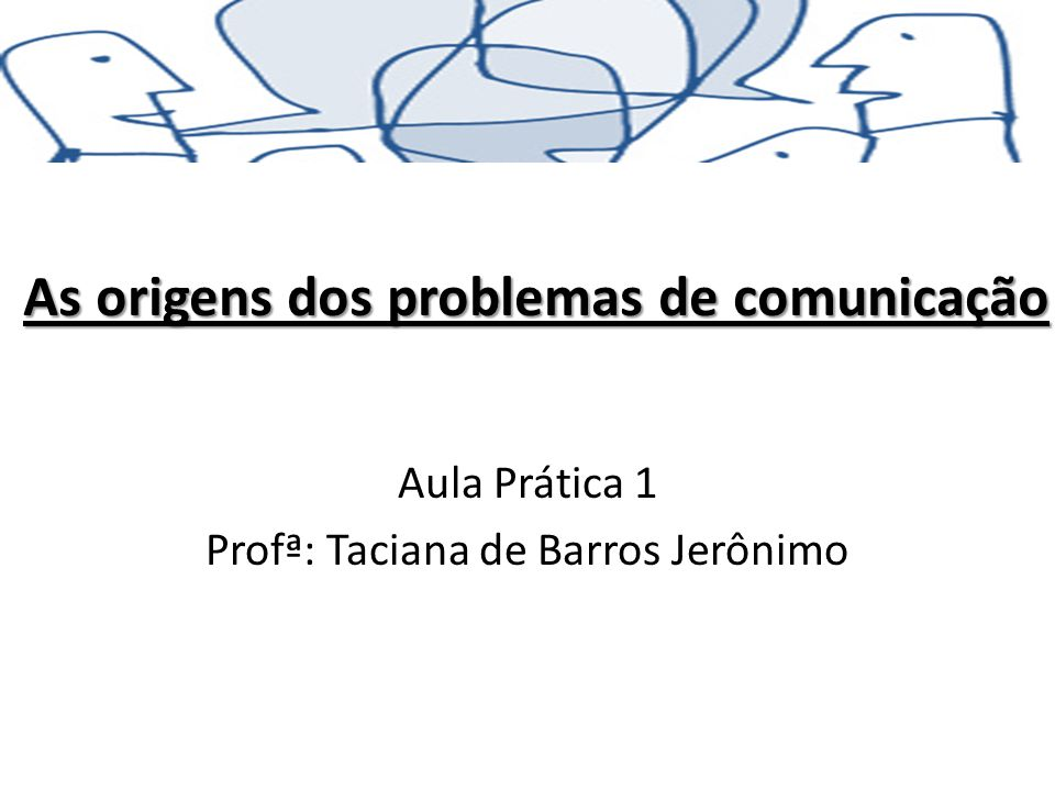As origens dos problemas de comunicação Aula Prática 1 Profª: Taciana de Barros Jerônimo