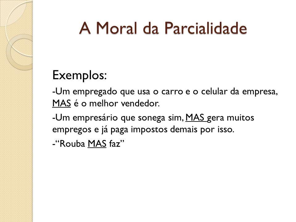 A Moral da Parcialidade Exemplos: -Um empregado que usa o carro e o celular da empresa, MAS é o melhor vendedor.