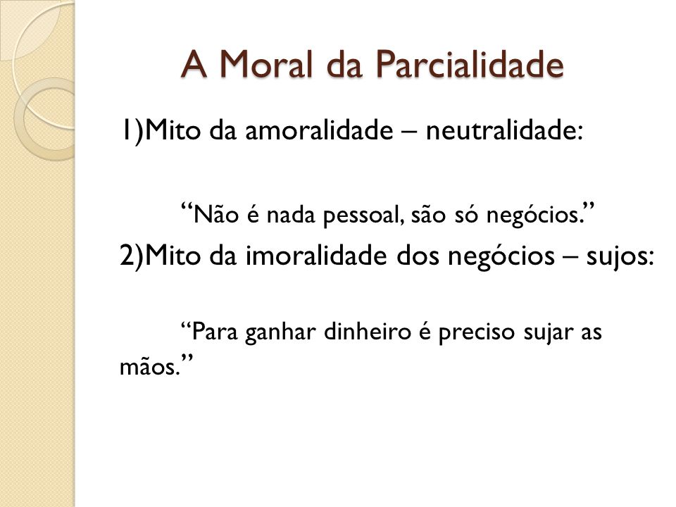 A Moral da Parcialidade 1)Mito da amoralidade – neutralidade: Não é nada pessoal, são só negócios. 2)Mito da imoralidade dos negócios – sujos: Para ga