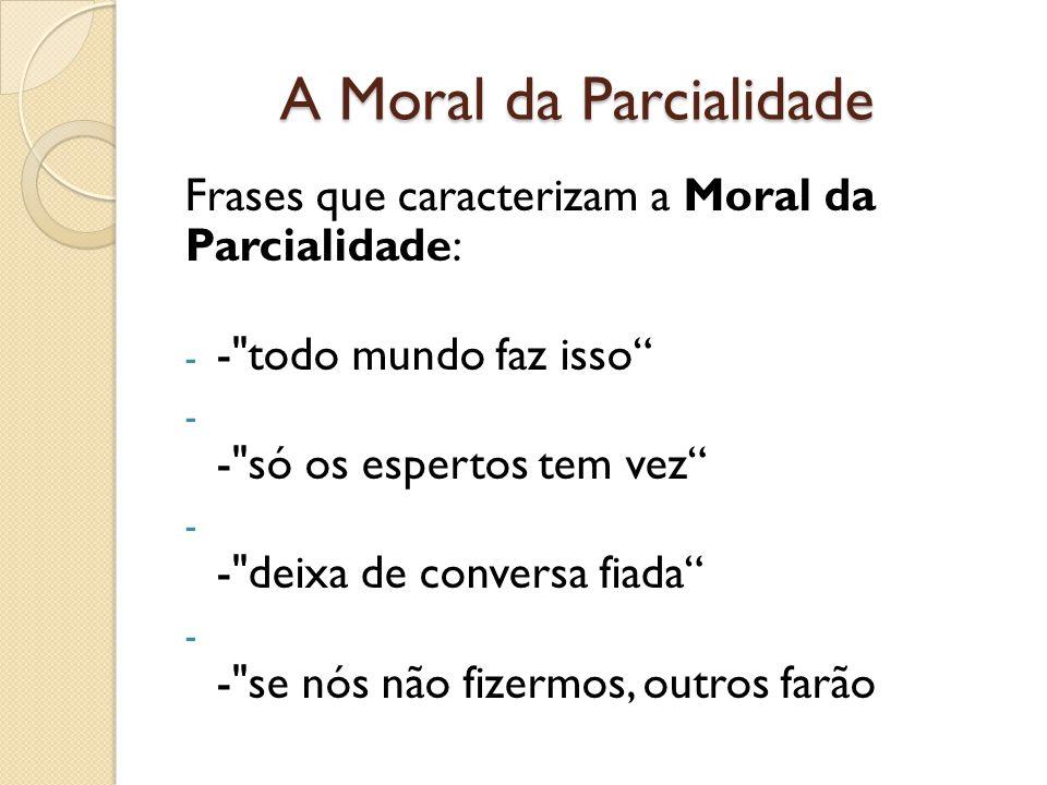 A Moral da Parcialidade Frases que caracterizam a Moral da Parcialidade: - - todo mundo faz isso - - só os espertos tem vez - - deixa de conversa fiada - - se nós não fizermos, outros farão