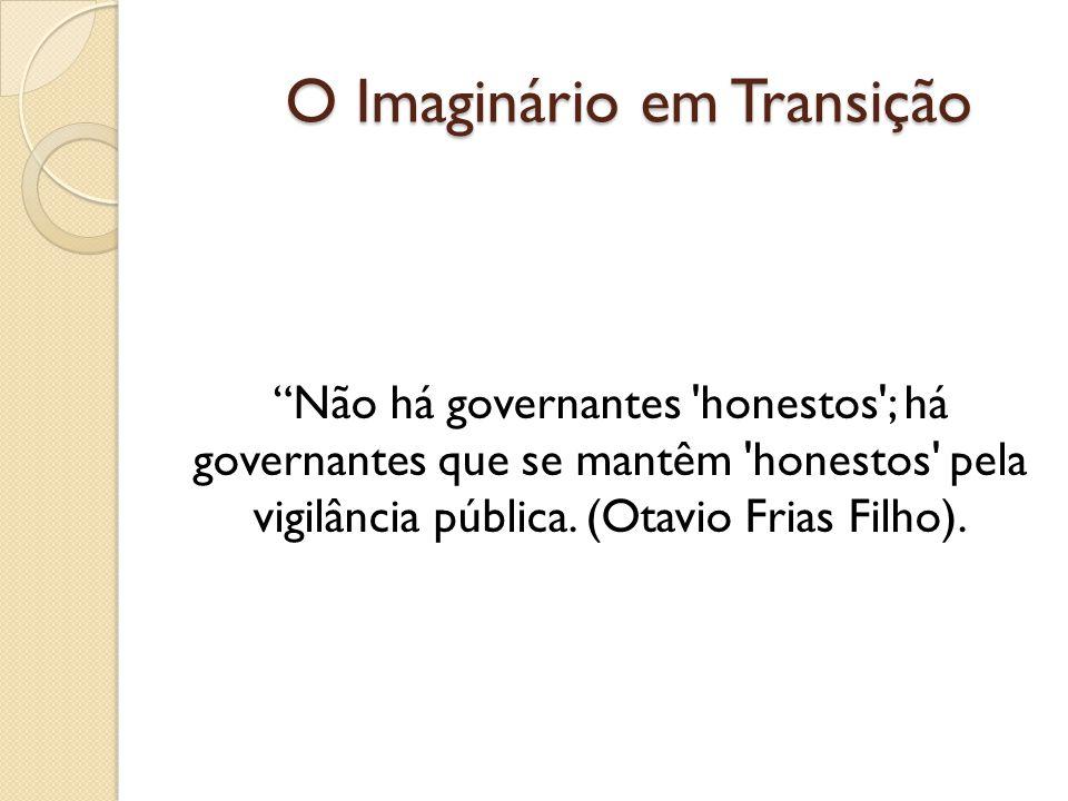 O Imaginário em Transição Não há governantes honestos ; há governantes que se mantêm honestos pela vigilância pública.