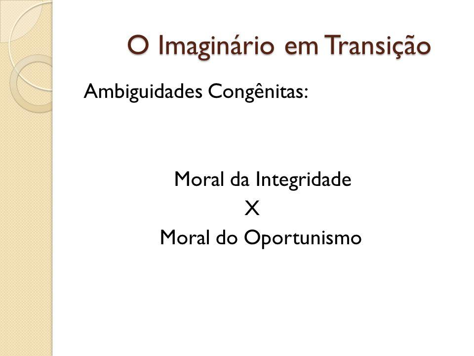 O Imaginário em Transição Ambiguidades Congênitas: Moral da Integridade X Moral do Oportunismo
