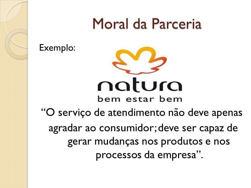 Moral da Parceria O serviço de atendimento não deve apenas agradar ao consumidor; deve ser capaz de gerar mudanças nos produtos e nos processos da empresa.