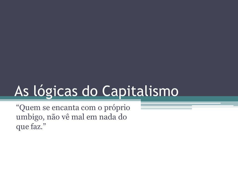 As lógicas do Capitalismo Quem se encanta com o próprio umbigo, não vê mal em nada do que faz.