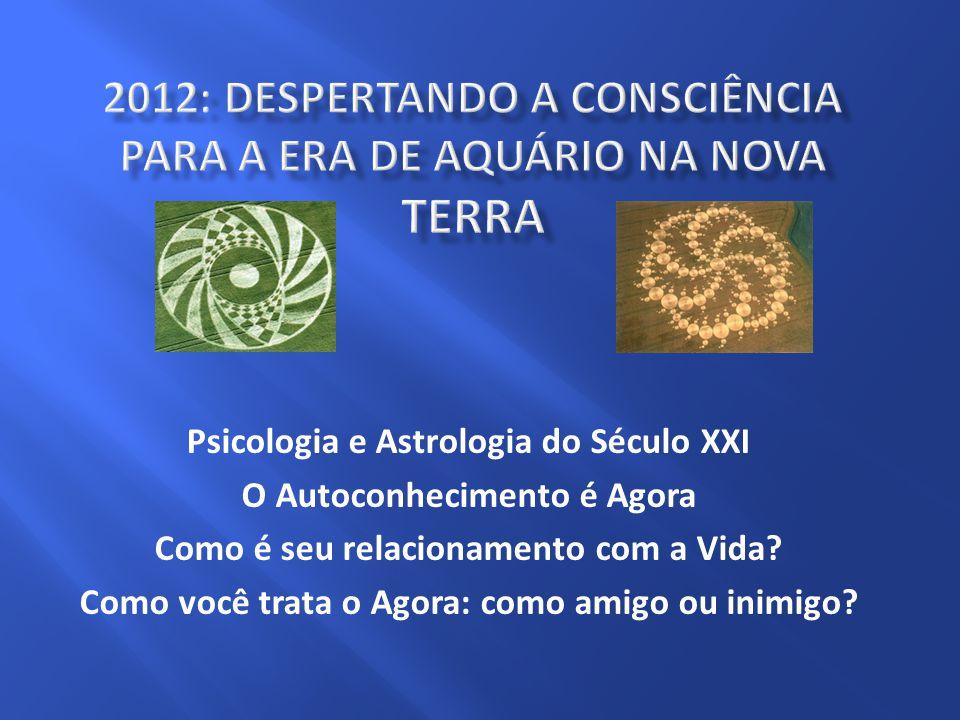 Psicologia e Astrologia do Século XXI O Autoconhecimento é Agora Como é seu relacionamento com a Vida? Como você trata o Agora: como amigo ou inimigo?