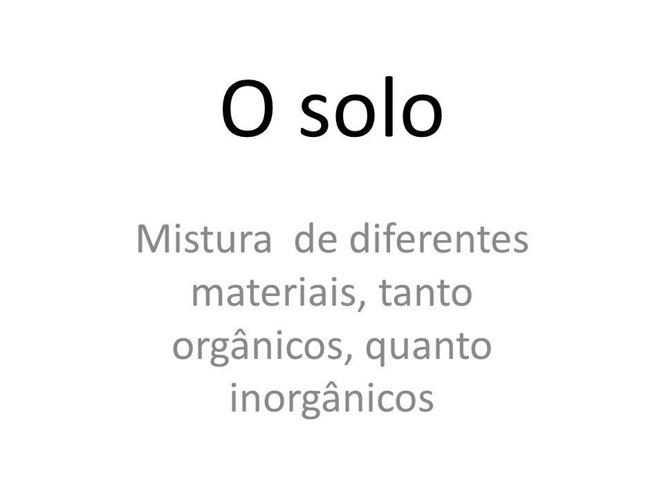 O solo Mistura de diferentes materiais, tanto orgânicos, quanto inorgânicos