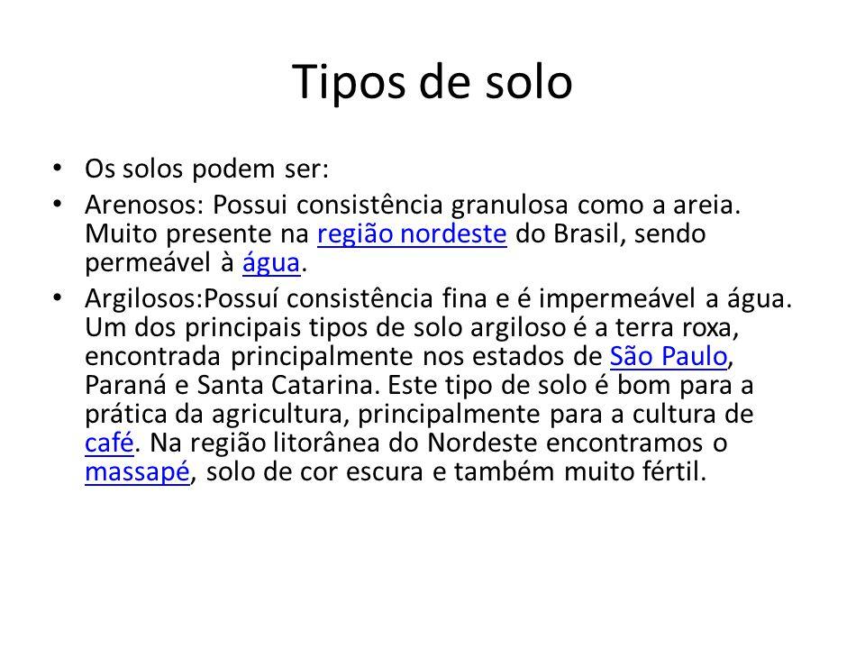 Tipos de solo Os solos podem ser: Arenosos: Possui consistência granulosa como a areia. Muito presente na região nordeste do Brasil, sendo permeável à