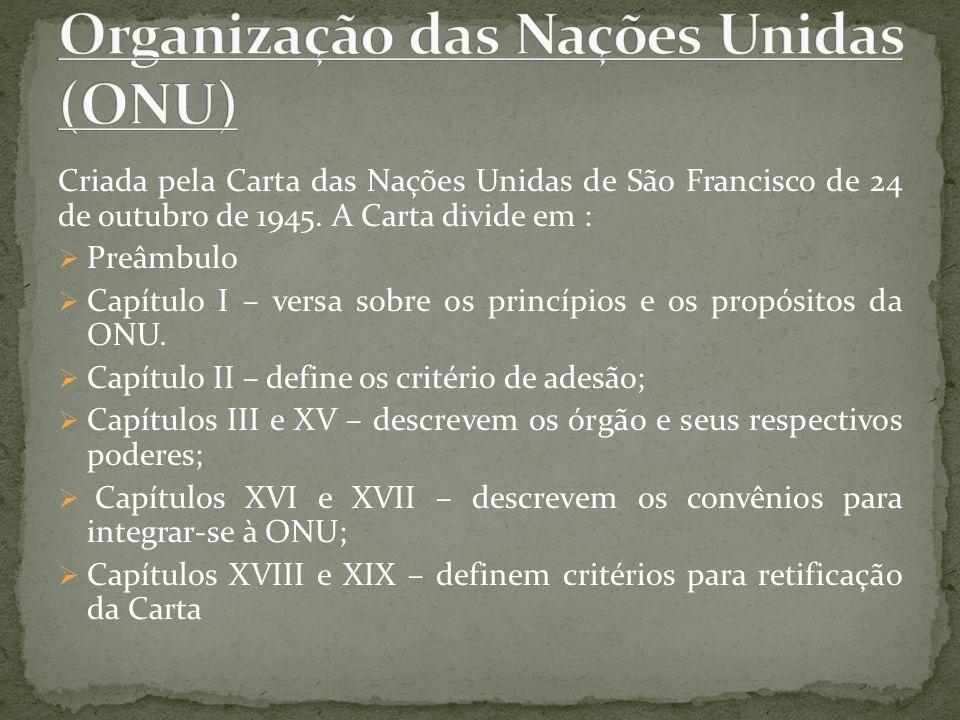 Criada pela Carta das Nações Unidas de São Francisco de 24 de outubro de 1945. A Carta divide em : Preâmbulo Capítulo I – versa sobre os princípios e