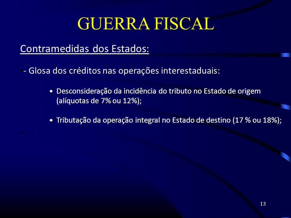 13 GUERRA FISCAL Contramedidas dos Estados: - Glosa dos créditos nas operações interestaduais: Desconsideração da incidência do tributo no Estado de origem (alíquotas de 7% ou 12%); Tributação da operação integral no Estado de destino (17 % ou 18%);