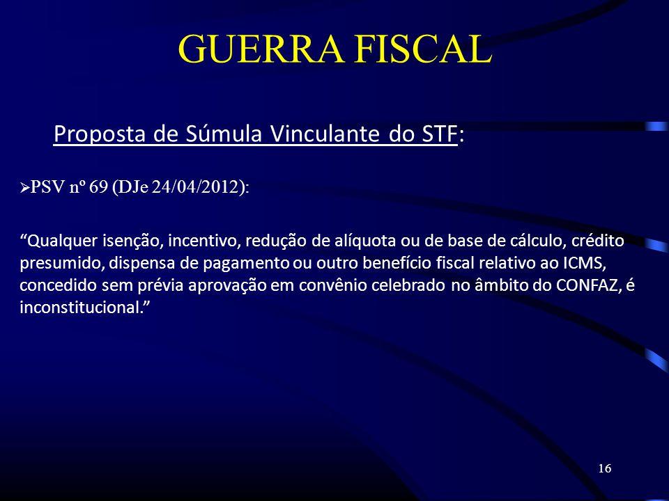 16 GUERRA FISCAL Proposta de Súmula Vinculante do STF: PSV nº 69 (DJe 24/04/2012): Qualquer isenção, incentivo, redução de alíquota ou de base de cálculo, crédito presumido, dispensa de pagamento ou outro benefício fiscal relativo ao ICMS, concedido sem prévia aprovação em convênio celebrado no âmbito do CONFAZ, é inconstitucional.
