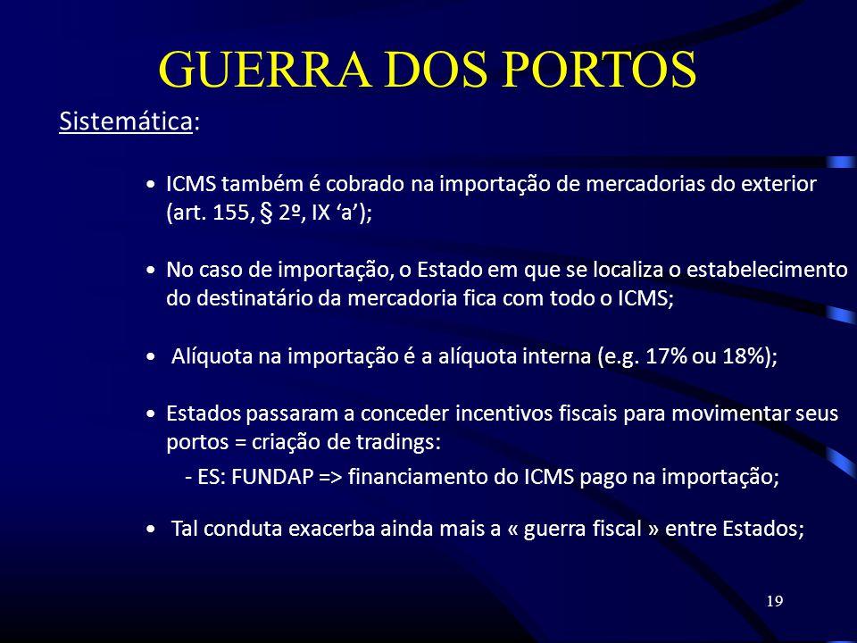 19 GUERRA DOS PORTOS Sistemática: ICMS também é cobrado na importação de mercadorias do exterior (art.
