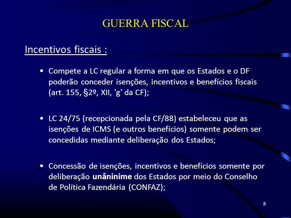 8 GUERRA FISCAL Incentivos fiscais : Compete a LC regular a forma em que os Estados e o DF poderão conceder isenções, incentivos e benefícios fiscais (art.