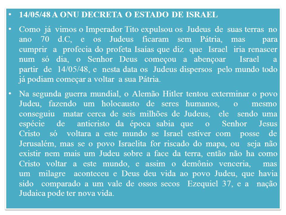 14/05/48 A ONU DECRETA O ESTADO DE ISRAEL Como já vimos o Imperador Tito expulsou os Judeus de suas terras no ano 70 d.C, e os Judeus ficaram sem Pátria, mas para cumprir a profecia do profeta Isaías que diz que Israel iria renascer num só dia, o Senhor Deus começou a abençoar Israel a partir de 14/05/48, e nesta data os Judeus dispersos pelo mundo todo já podiam começar a voltar a sua Pátria.