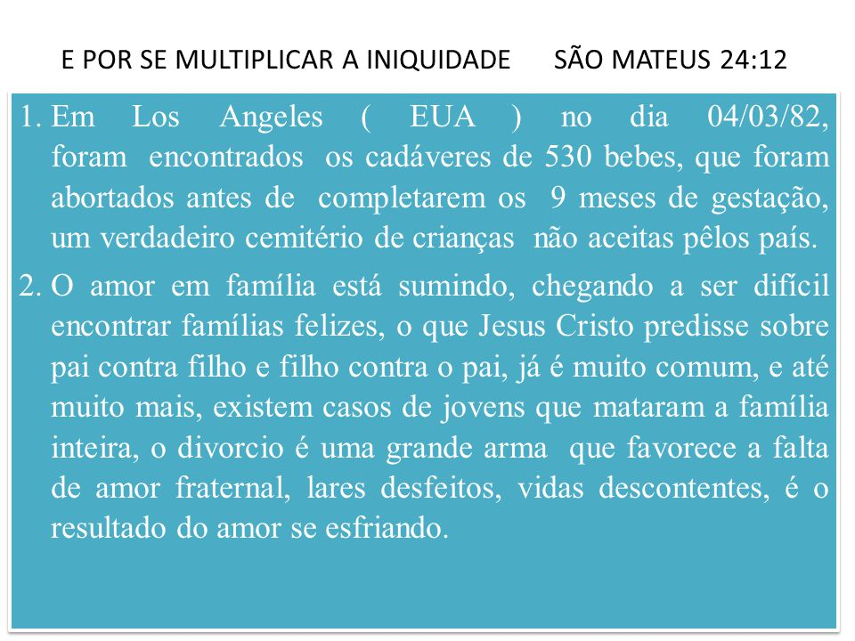 E POR SE MULTIPLICAR A INIQUIDADE SÃO MATEUS 24:12 1.Em Los Angeles ( EUA ) no dia 04/03/82, foram encontrados os cadáveres de 530 bebes, que foram abortados antes de completarem os 9 meses de gestação, um verdadeiro cemitério de crianças não aceitas pêlos país.