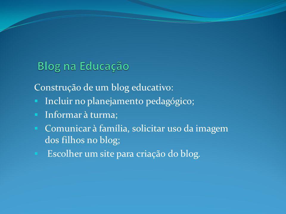 Construção de um blog educativo: Incluir no planejamento pedagógico; Informar à turma; Comunicar à família, solicitar uso da imagem dos filhos no blog