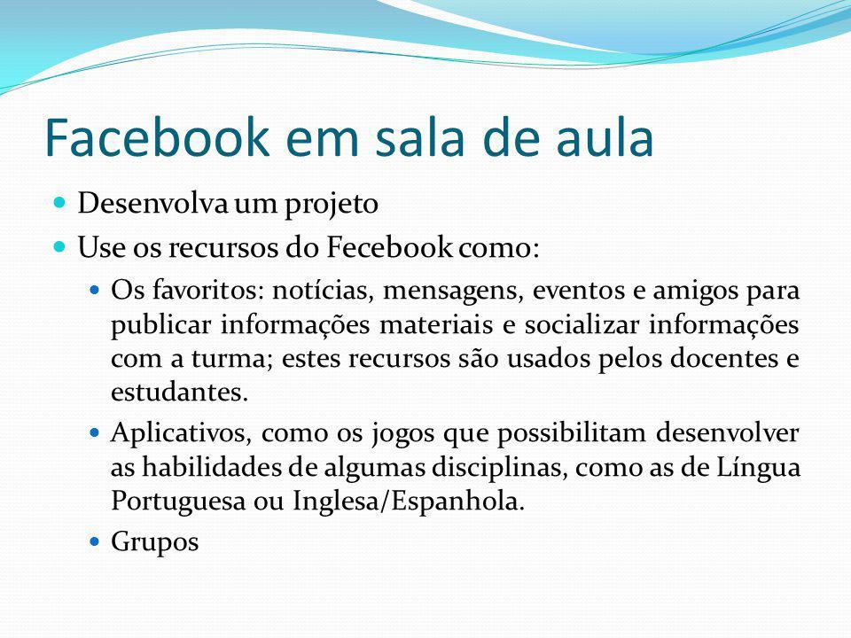 Facebook em sala de aula Desenvolva um projeto Use os recursos do Fecebook como: Os favoritos: notícias, mensagens, eventos e amigos para publicar inf