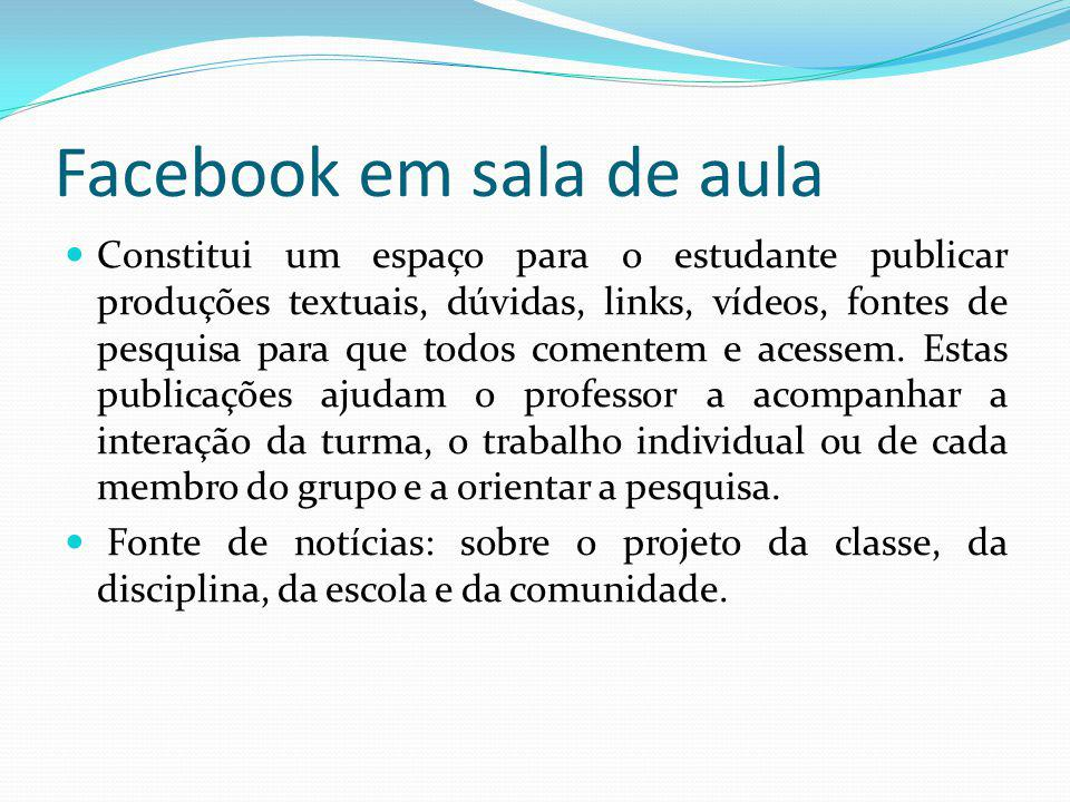 Facebook em sala de aula Constitui um espaço para o estudante publicar produções textuais, dúvidas, links, vídeos, fontes de pesquisa para que todos c